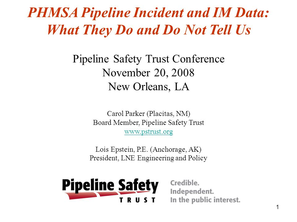 1 PHMSA Pipeline Incident and IM Data: What They Do and Do Not Tell Us Pipeline Safety Trust Conference November 20, 2008 New Orleans, LA Carol Parker