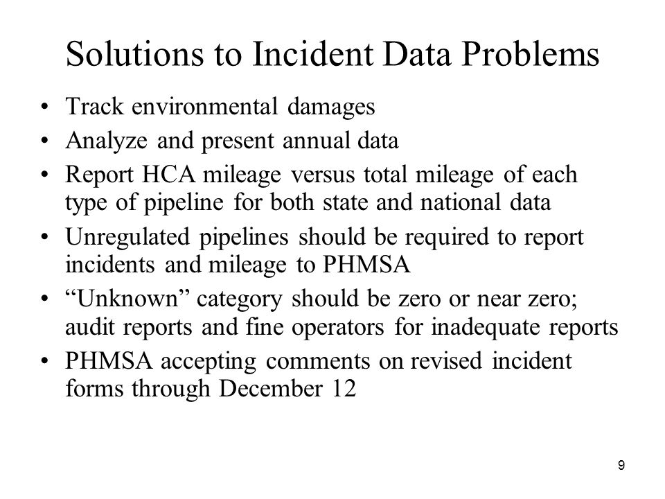 9 Solutions to Incident Data Problems Track environmental damages Analyze and present annual data Report HCA mileage versus total mileage of each type of pipeline for both state and national data Unregulated pipelines should be required to report incidents and mileage to PHMSA Unknown category should be zero or near zero; audit reports and fine operators for inadequate reports PHMSA accepting comments on revised incident forms through December 12