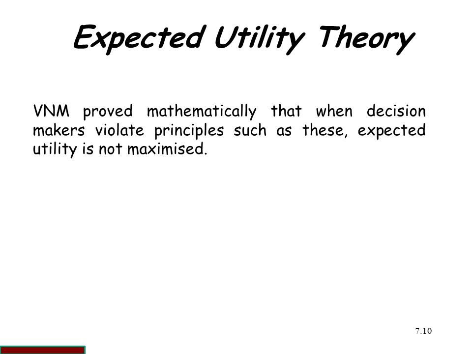 7.1010 Expected Utility Theory VNM proved mathematically that when decision makers violate principles such as these, expected utility is not maximised.