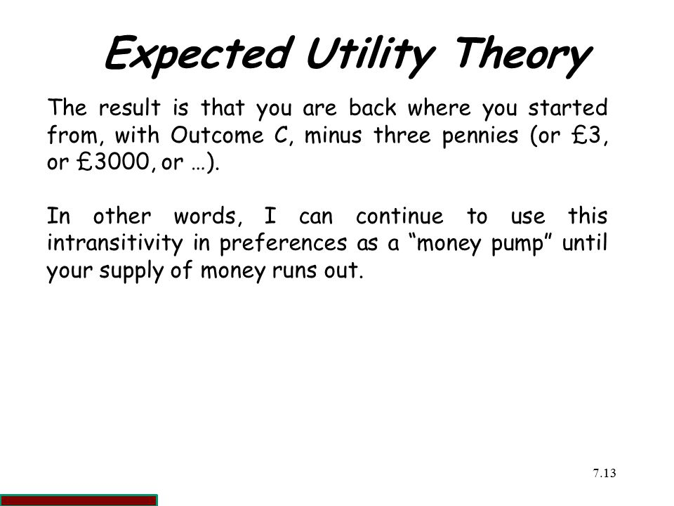 7.1313 Expected Utility Theory The result is that you are back where you started from, with Outcome C, minus three pennies (or £3, or £3000, or …).