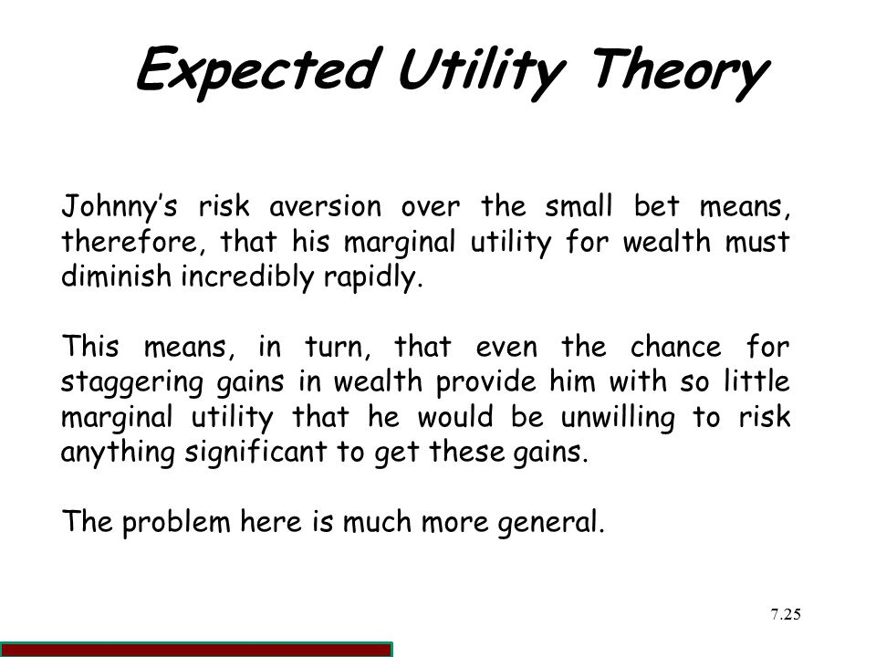 7.2525 Expected Utility Theory Johnny's risk aversion over the small bet means, therefore, that his marginal utility for wealth must diminish incredibly rapidly.
