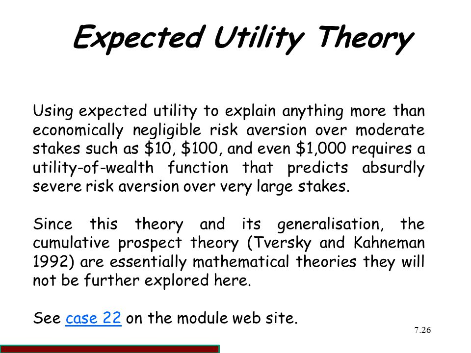 7.2626 Expected Utility Theory Using expected utility to explain anything more than economically negligible risk aversion over moderate stakes such as $10, $100, and even $1,000 requires a utility-of-wealth function that predicts absurdly severe risk aversion over very large stakes.