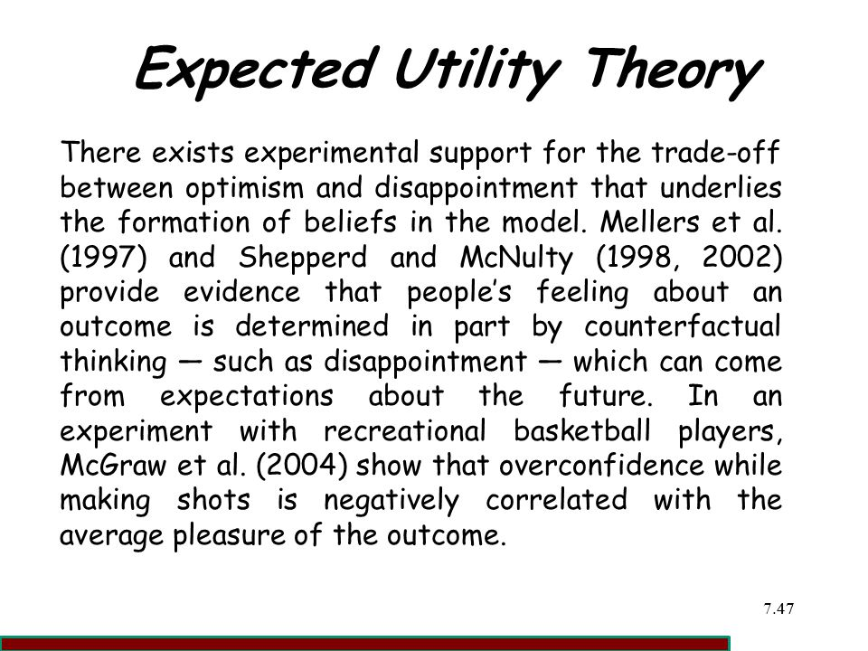 7.4747 Expected Utility Theory There exists experimental support for the trade-off between optimism and disappointment that underlies the formation of beliefs in the model.