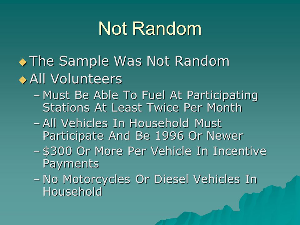 Not Random  The Sample Was Not Random  All Volunteers –Must Be Able To Fuel At Participating Stations At Least Twice Per Month –All Vehicles In Household Must Participate And Be 1996 Or Newer –$300 Or More Per Vehicle In Incentive Payments –No Motorcycles Or Diesel Vehicles In Household