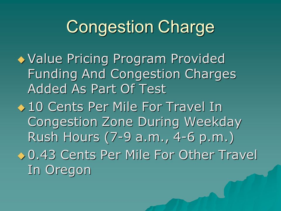 Congestion Charge  Value Pricing Program Provided Funding And Congestion Charges Added As Part Of Test  10 Cents Per Mile For Travel In Congestion Zone During Weekday Rush Hours (7-9 a.m., 4-6 p.m.)  0.43 Cents Per Mile For Other Travel In Oregon