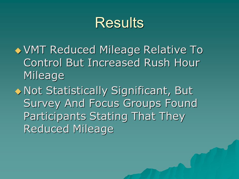 Results  VMT Reduced Mileage Relative To Control But Increased Rush Hour Mileage  Not Statistically Significant, But Survey And Focus Groups Found Participants Stating That They Reduced Mileage