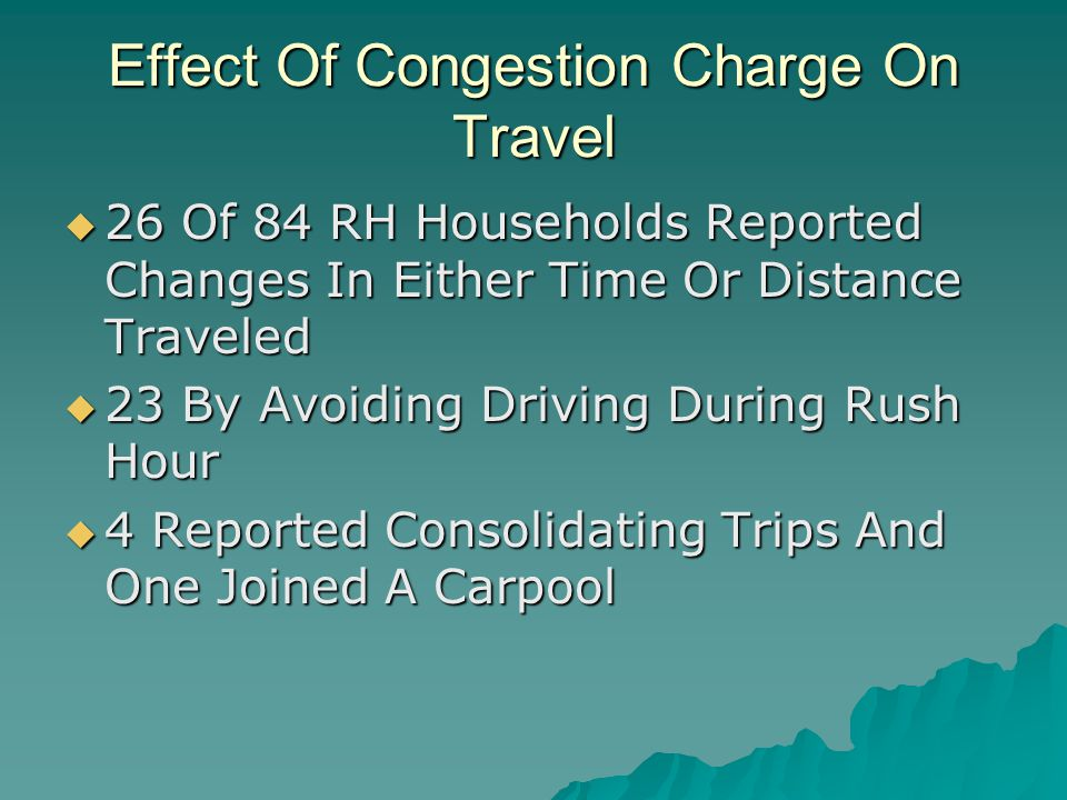 Effect Of Congestion Charge On Travel  26 Of 84 RH Households Reported Changes In Either Time Or Distance Traveled  23 By Avoiding Driving During Rush Hour  4 Reported Consolidating Trips And One Joined A Carpool