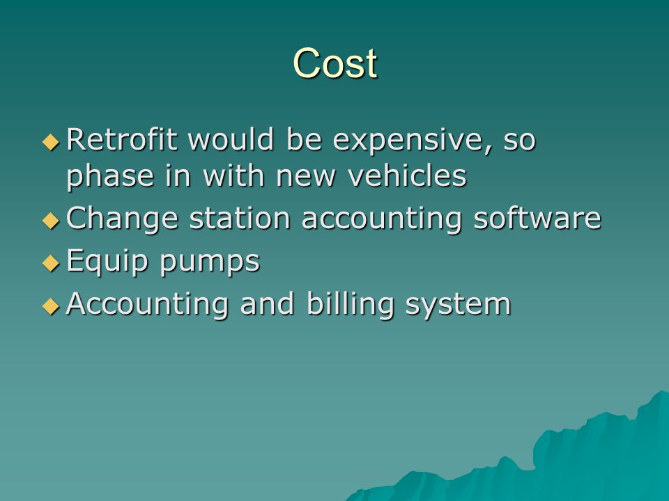 Cost  Retrofit would be expensive, so phase in with new vehicles  Change station accounting software  Equip pumps  Accounting and billing system