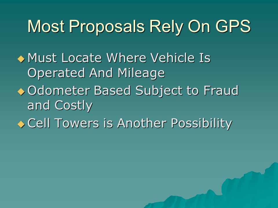 Most Proposals Rely On GPS  Must Locate Where Vehicle Is Operated And Mileage  Odometer Based Subject to Fraud and Costly  Cell Towers is Another Possibility