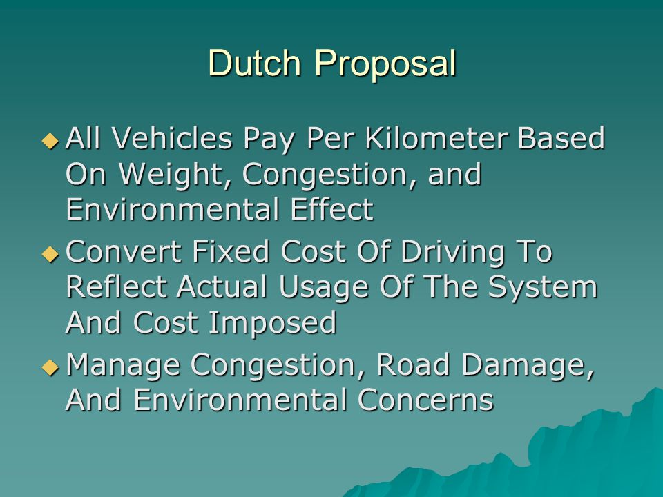 Dutch Proposal  All Vehicles Pay Per Kilometer Based On Weight, Congestion, and Environmental Effect  Convert Fixed Cost Of Driving To Reflect Actual Usage Of The System And Cost Imposed  Manage Congestion, Road Damage, And Environmental Concerns
