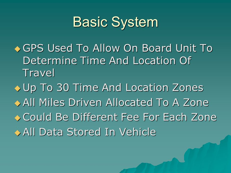 Basic System  GPS Used To Allow On Board Unit To Determine Time And Location Of Travel  Up To 30 Time And Location Zones  All Miles Driven Allocated To A Zone  Could Be Different Fee For Each Zone  All Data Stored In Vehicle