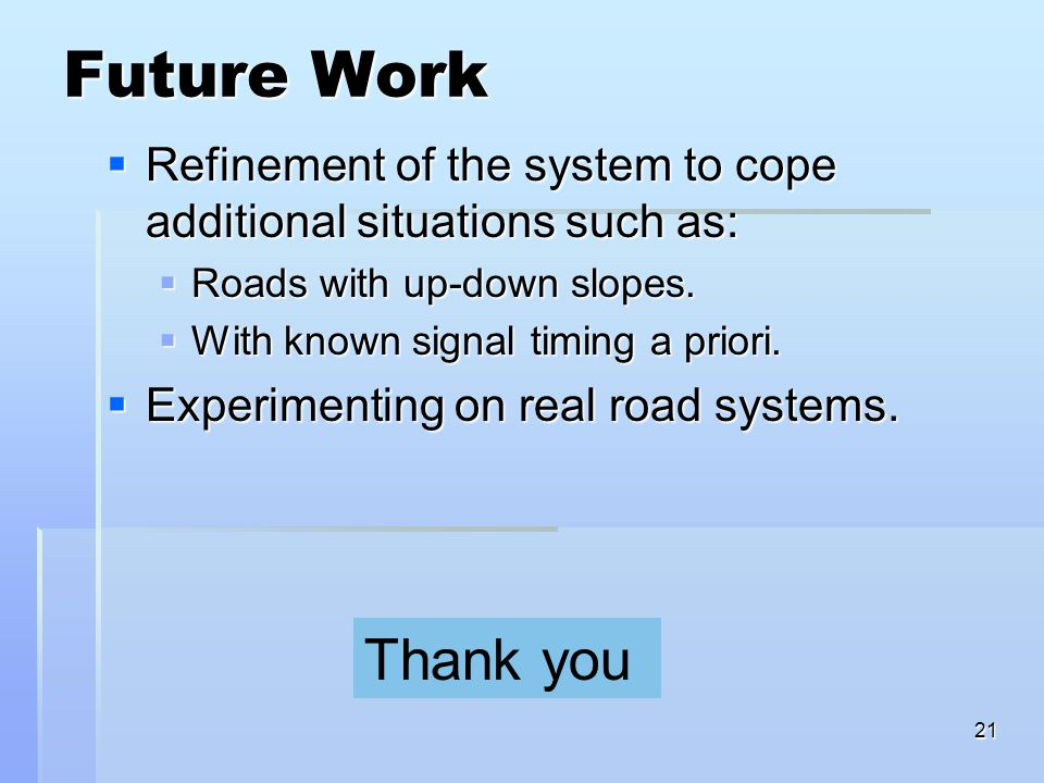 21 Future Work  Refinement of the system to cope additional situations such as:  Roads with up-down slopes.