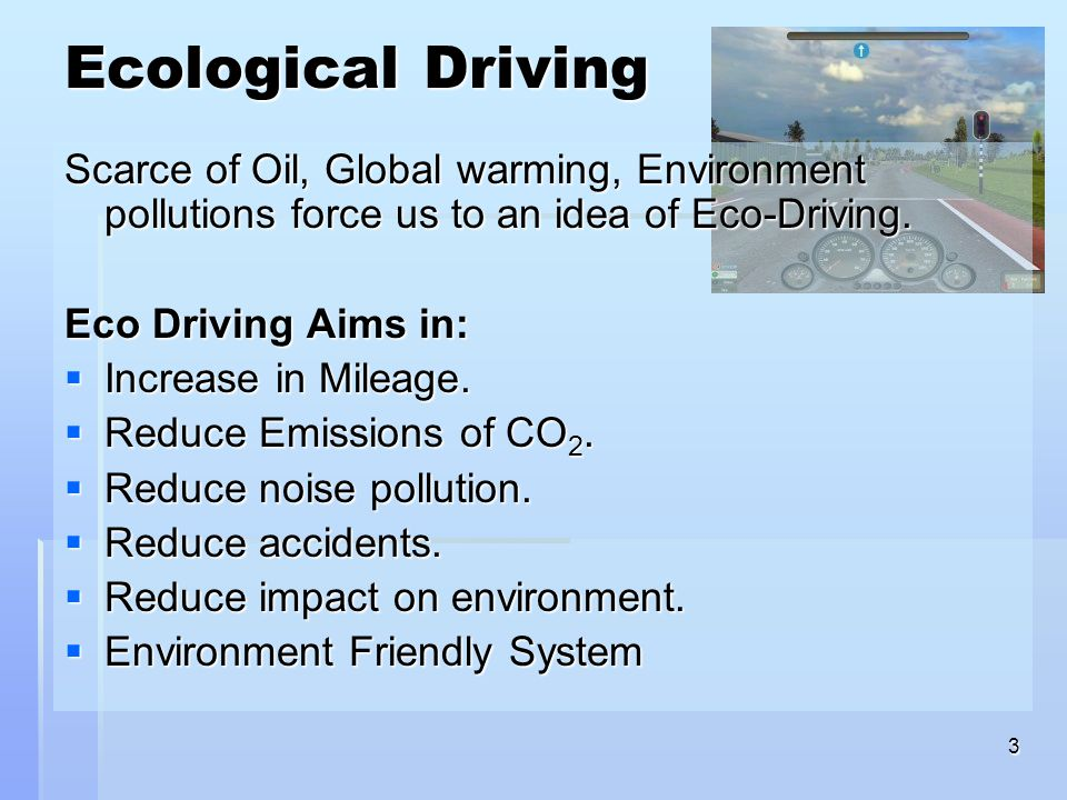 3 Ecological Driving Scarce of Oil, Global warming, Environment pollutions force us to an idea of Eco-Driving. Eco Driving Aims in:  Increase in Mile