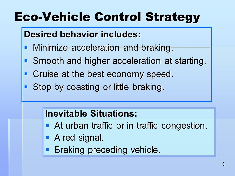5 Eco-Vehicle Control Strategy Desired behavior includes:  Minimize acceleration and braking.