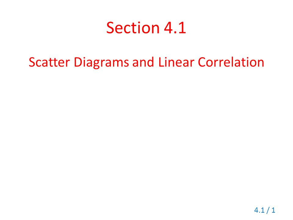 Section 4.1 Scatter Diagrams and Linear Correlation 4.1 / 1