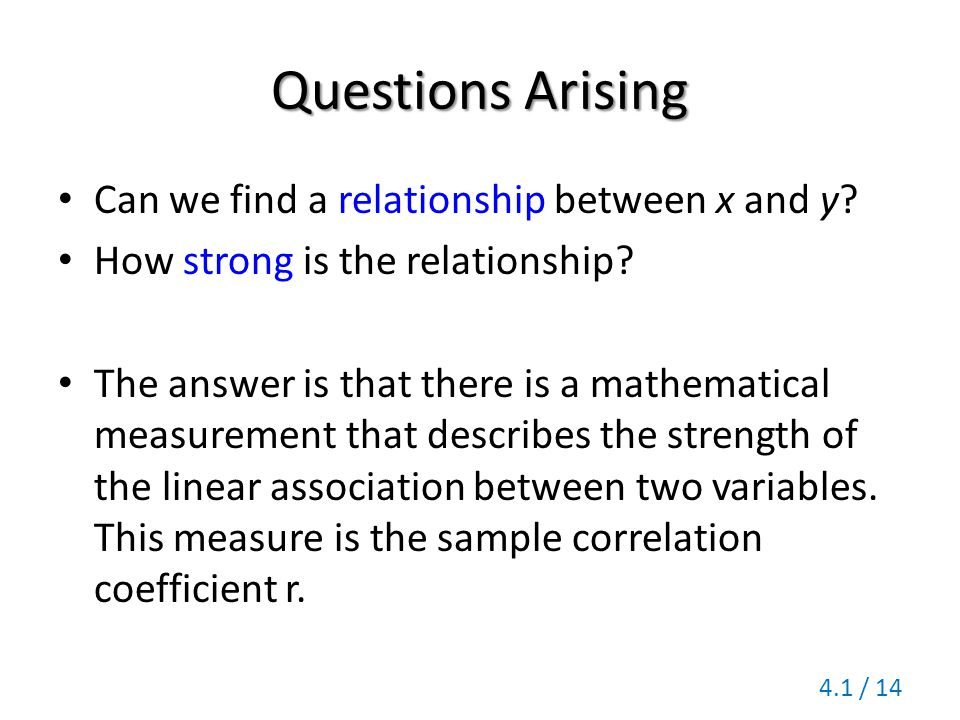 Questions Arising Can we find a relationship between x and y? How strong is the relationship? The answer is that there is a mathematical measurement t
