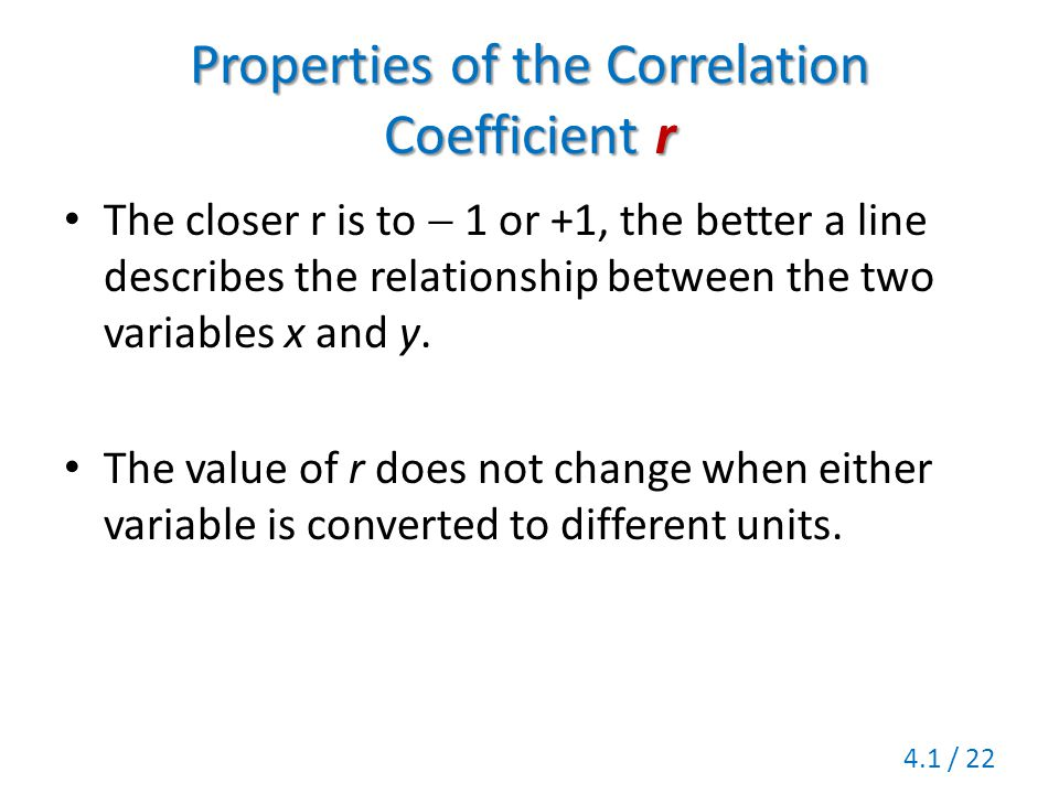 Properties of the Correlation Coefficient r The closer r is to  1 or +1, the better a line describes the relationship between the two variables x and