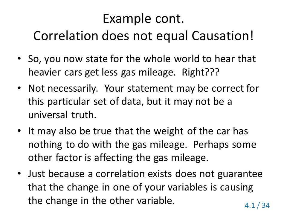 Example cont. Correlation does not equal Causation! So, you now state for the whole world to hear that heavier cars get less gas mileage. Right??? Not
