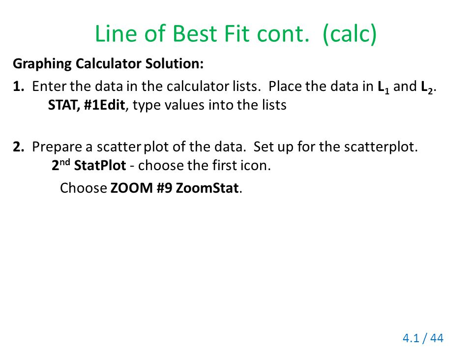 Line of Best Fit cont. (calc) Graphing Calculator Solution: 1. Enter the data in the calculator lists. Place the data in L 1 and L 2. STAT, #1Edit, ty