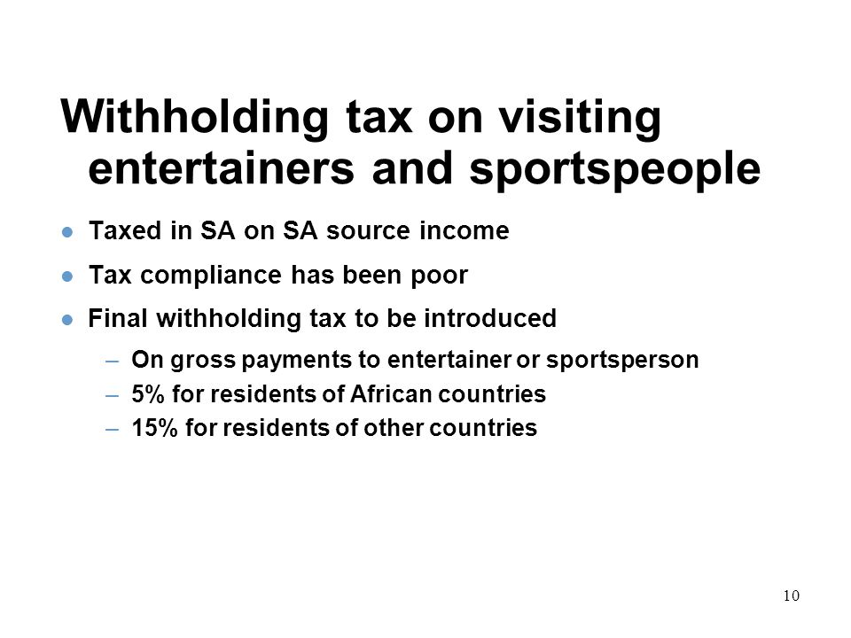 10 Withholding tax on visiting entertainers and sportspeople Taxed in SA on SA source income Tax compliance has been poor Final withholding tax to be introduced –On gross payments to entertainer or sportsperson –5% for residents of African countries –15% for residents of other countries