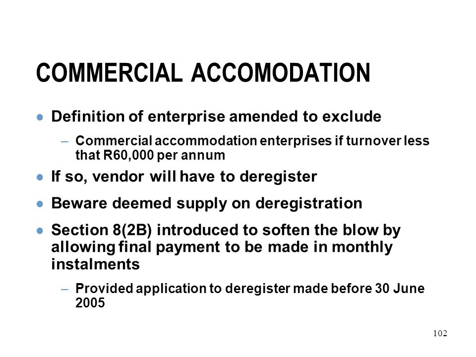 102 COMMERCIAL ACCOMODATION Definition of enterprise amended to exclude –Commercial accommodation enterprises if turnover less that R60,000 per annum If so, vendor will have to deregister Beware deemed supply on deregistration Section 8(2B) introduced to soften the blow by allowing final payment to be made in monthly instalments –Provided application to deregister made before 30 June 2005