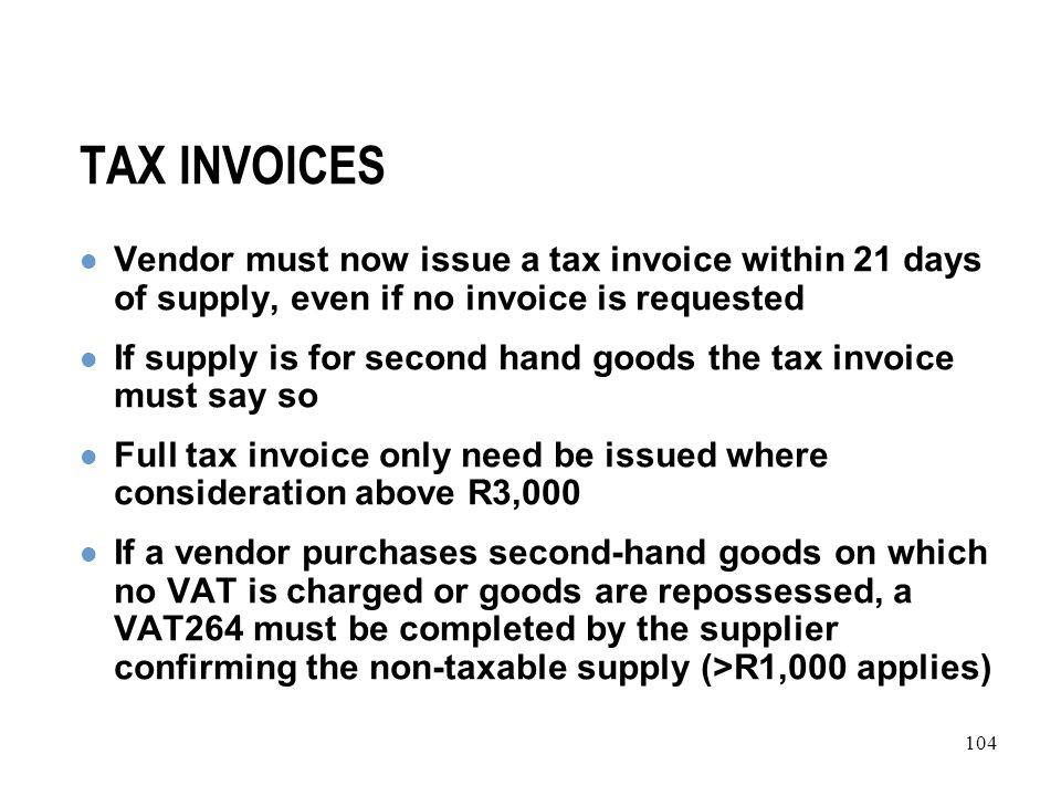 104 TAX INVOICES Vendor must now issue a tax invoice within 21 days of supply, even if no invoice is requested If supply is for second hand goods the tax invoice must say so Full tax invoice only need be issued where consideration above R3,000 If a vendor purchases second-hand goods on which no VAT is charged or goods are repossessed, a VAT264 must be completed by the supplier confirming the non-taxable supply (>R1,000 applies)