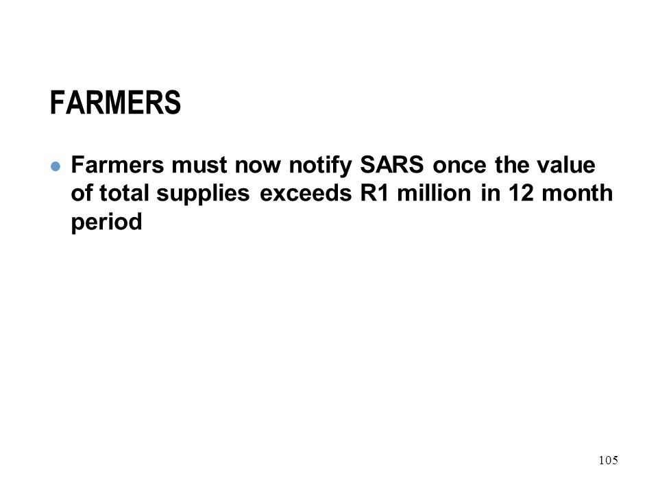 105 FARMERS Farmers must now notify SARS once the value of total supplies exceeds R1 million in 12 month period