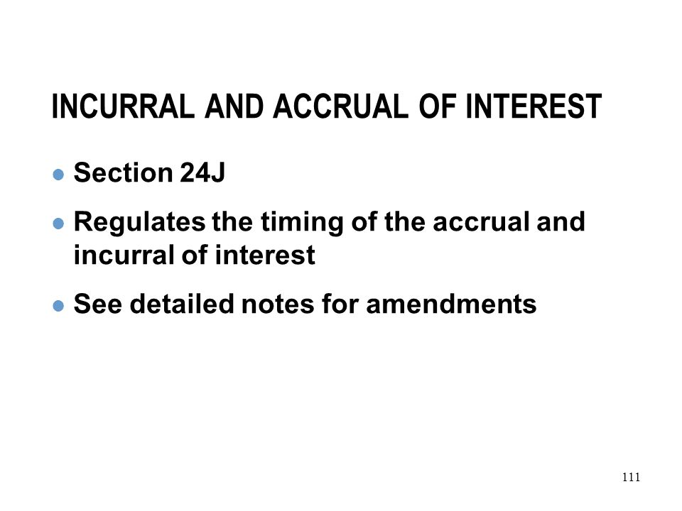 111 INCURRAL AND ACCRUAL OF INTEREST Section 24J Regulates the timing of the accrual and incurral of interest See detailed notes for amendments