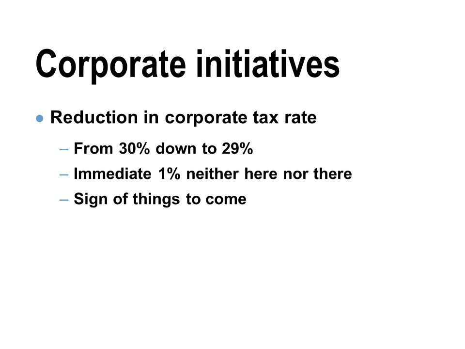 Corporate initiatives Reduction in corporate tax rate –From 30% down to 29% –Immediate 1% neither here nor there –Sign of things to come