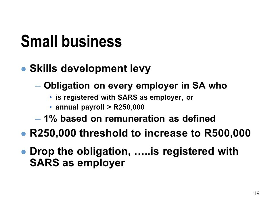 19 Small business Skills development levy –Obligation on every employer in SA who is registered with SARS as employer, or annual payroll > R250,000 –1% based on remuneration as defined R250,000 threshold to increase to R500,000 Drop the obligation, …..is registered with SARS as employer