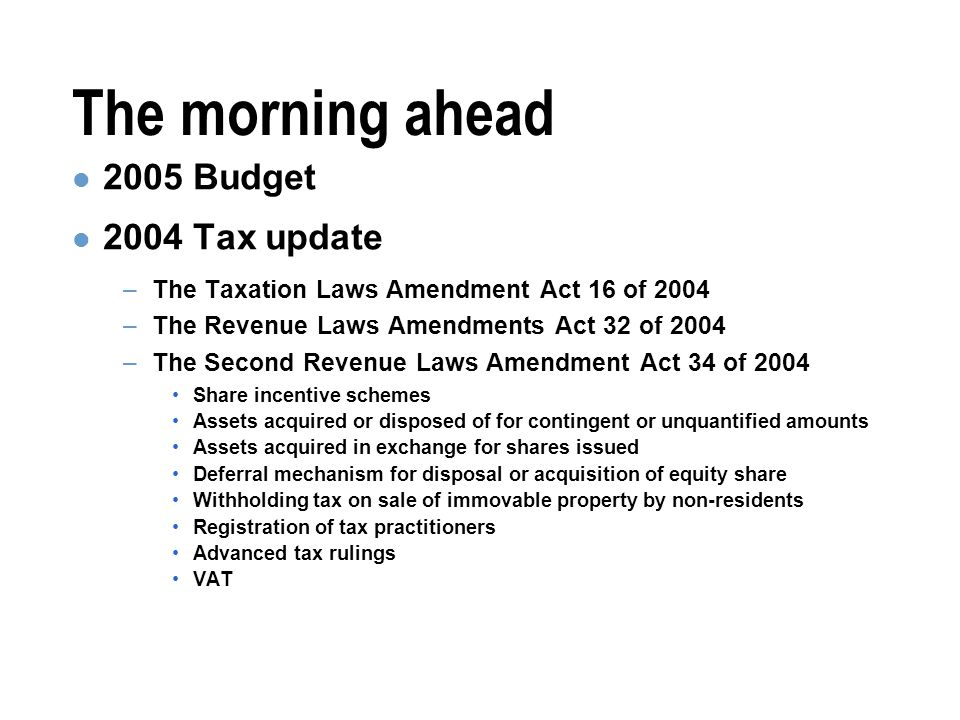The morning ahead 2005 Budget 2004 Tax update –The Taxation Laws Amendment Act 16 of 2004 –The Revenue Laws Amendments Act 32 of 2004 –The Second Revenue Laws Amendment Act 34 of 2004 Share incentive schemes Assets acquired or disposed of for contingent or unquantified amounts Assets acquired in exchange for shares issued Deferral mechanism for disposal or acquisition of equity share Withholding tax on sale of immovable property by non-residents Registration of tax practitioners Advanced tax rulings VAT