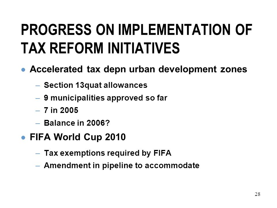 28 PROGRESS ON IMPLEMENTATION OF TAX REFORM INITIATIVES Accelerated tax depn urban development zones –Section 13quat allowances –9 municipalities approved so far –7 in 2005 –Balance in 2006.