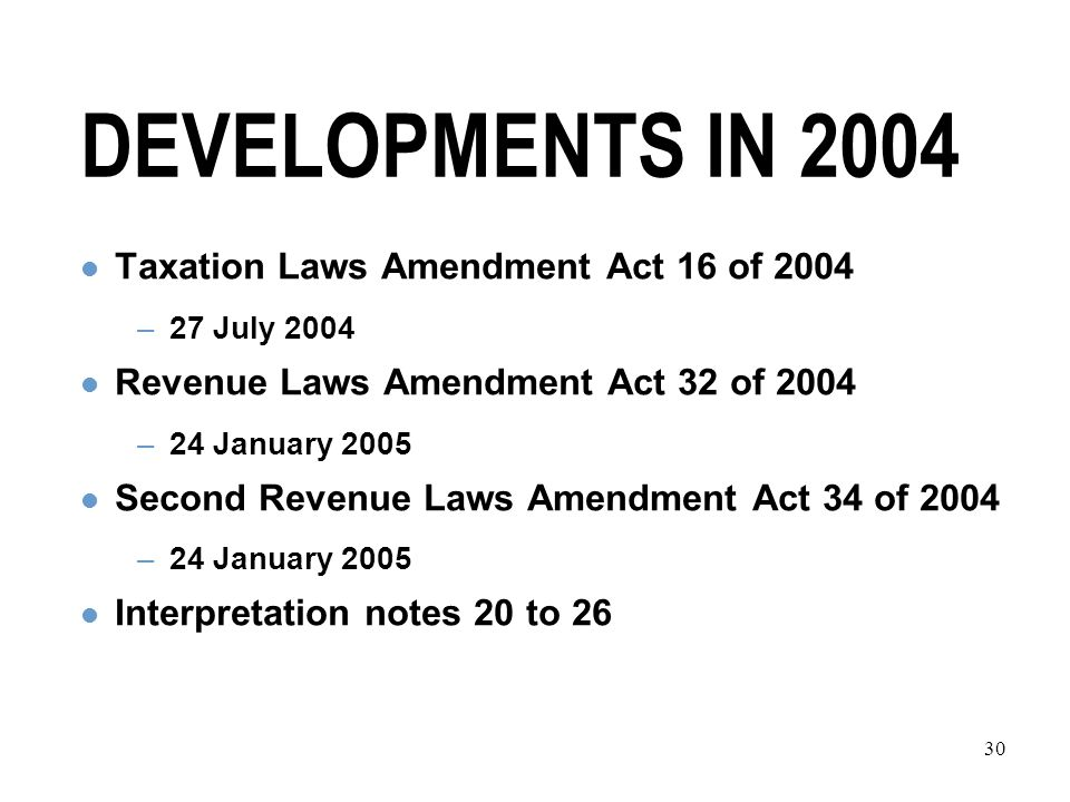 30 DEVELOPMENTS IN 2004 Taxation Laws Amendment Act 16 of 2004 –27 July 2004 Revenue Laws Amendment Act 32 of 2004 –24 January 2005 Second Revenue Laws Amendment Act 34 of 2004 –24 January 2005 Interpretation notes 20 to 26
