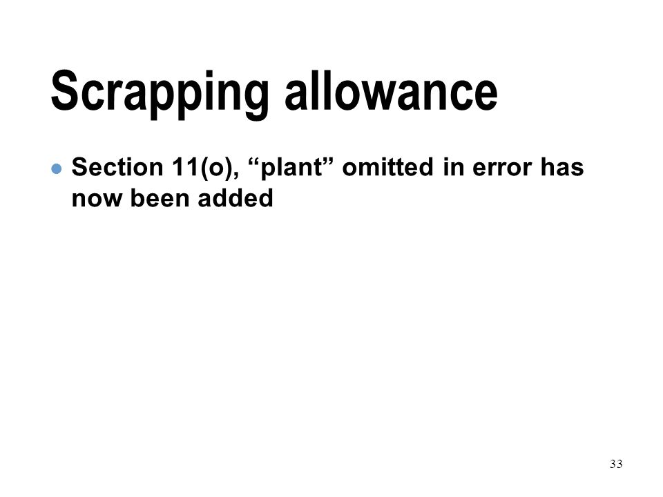 33 Scrapping allowance Section 11(o), plant omitted in error has now been added