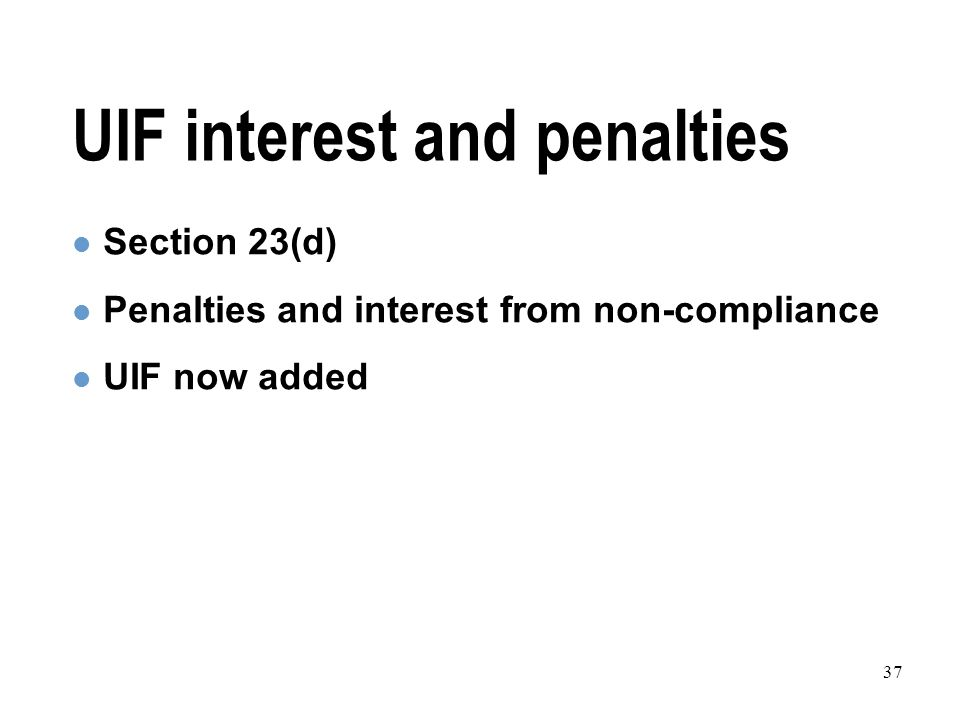 37 UIF interest and penalties Section 23(d) Penalties and interest from non-compliance UIF now added