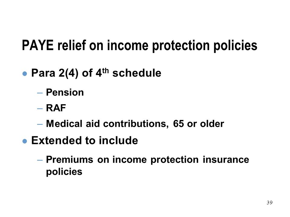 39 PAYE relief on income protection policies Para 2(4) of 4 th schedule –Pension –RAF –Medical aid contributions, 65 or older Extended to include –Premiums on income protection insurance policies