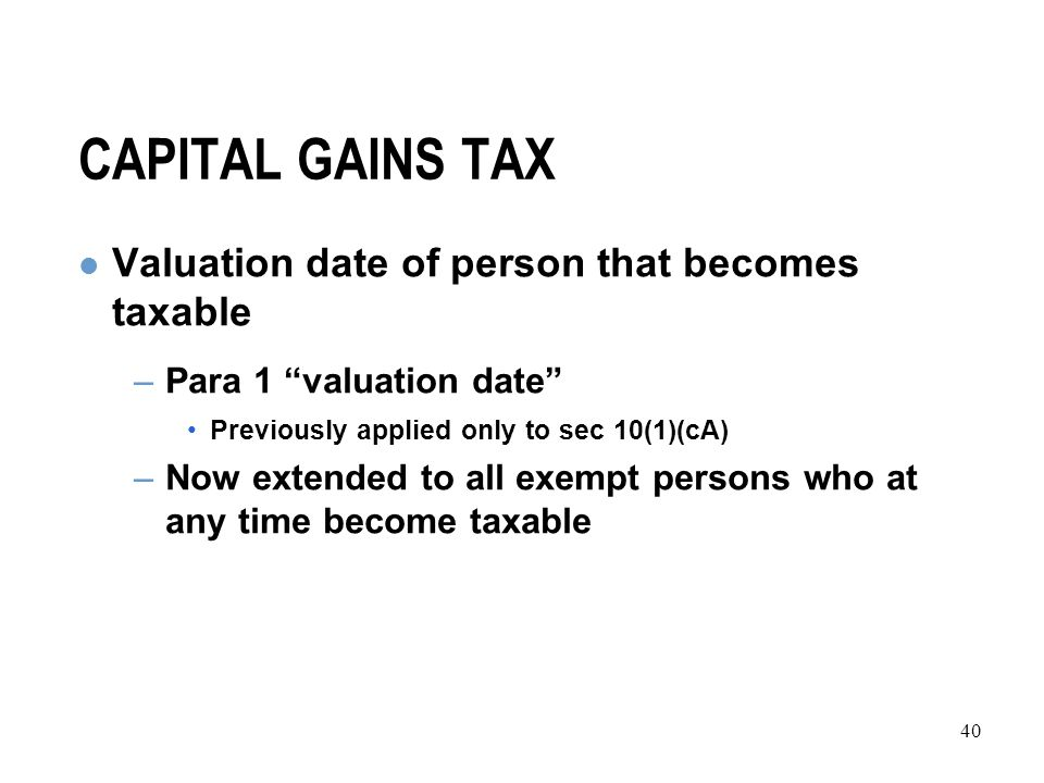 40 CAPITAL GAINS TAX Valuation date of person that becomes taxable –Para 1 valuation date Previously applied only to sec 10(1)(cA) –Now extended to all exempt persons who at any time become taxable