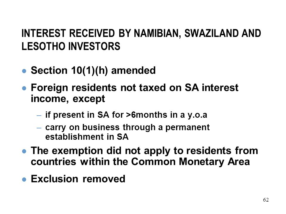62 INTEREST RECEIVED BY NAMIBIAN, SWAZILAND AND LESOTHO INVESTORS Section 10(1)(h) amended Foreign residents not taxed on SA interest income, except –if present in SA for >6months in a y.o.a –carry on business through a permanent establishment in SA The exemption did not apply to residents from countries within the Common Monetary Area Exclusion removed