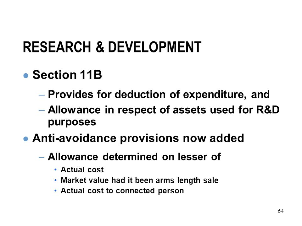 64 RESEARCH & DEVELOPMENT Section 11B –Provides for deduction of expenditure, and –Allowance in respect of assets used for R&D purposes Anti-avoidance provisions now added –Allowance determined on lesser of Actual cost Market value had it been arms length sale Actual cost to connected person
