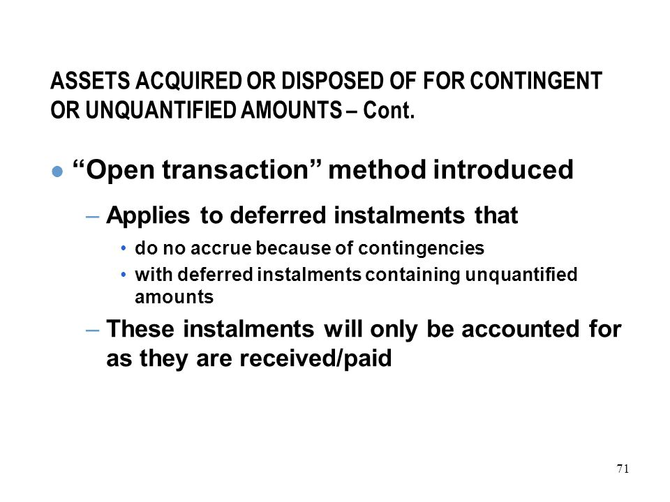 71 ASSETS ACQUIRED OR DISPOSED OF FOR CONTINGENT OR UNQUANTIFIED AMOUNTS – Cont.