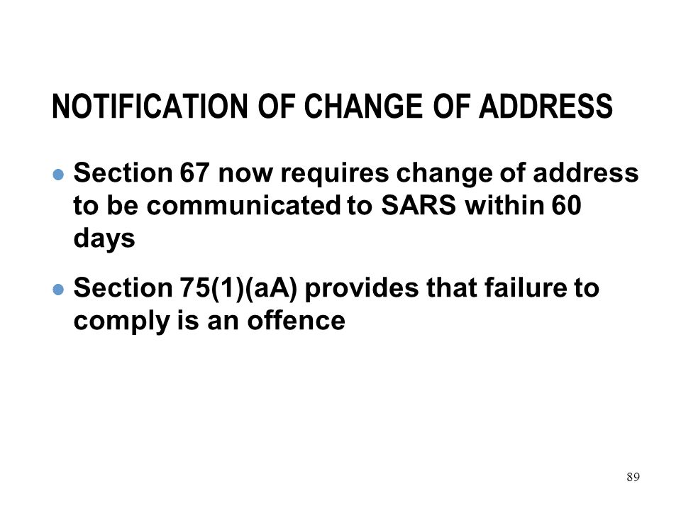 89 NOTIFICATION OF CHANGE OF ADDRESS Section 67 now requires change of address to be communicated to SARS within 60 days Section 75(1)(aA) provides that failure to comply is an offence