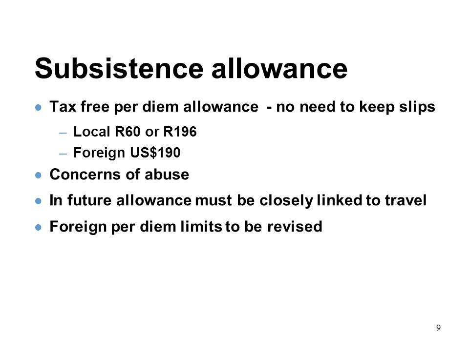 9 Subsistence allowance Tax free per diem allowance - no need to keep slips –Local R60 or R196 –Foreign US$190 Concerns of abuse In future allowance must be closely linked to travel Foreign per diem limits to be revised