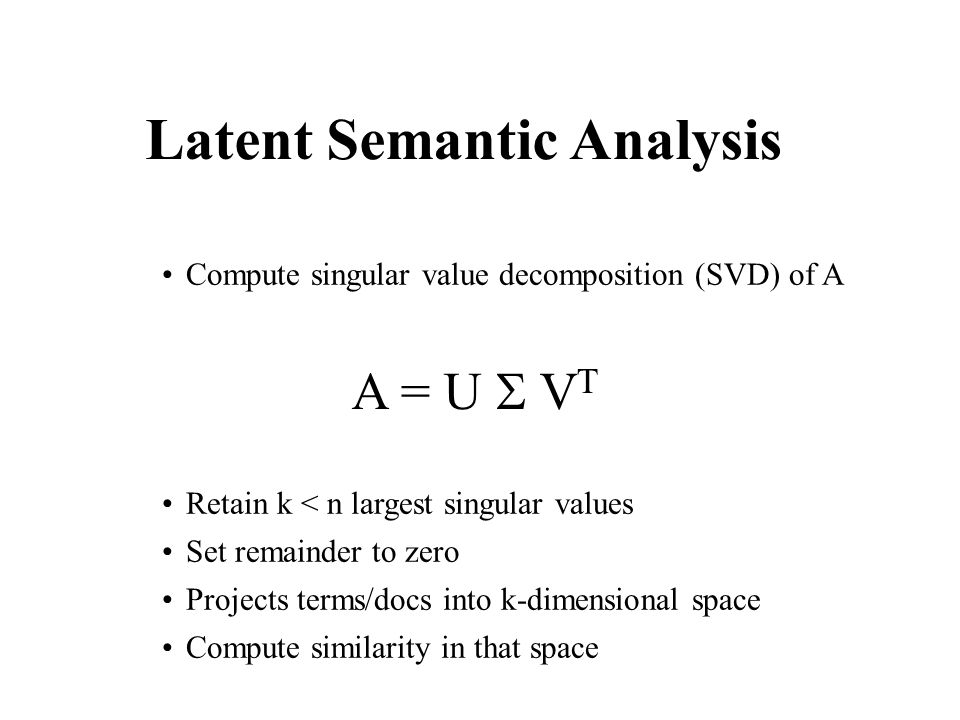 Latent Semantic Analysis Compute singular value decomposition (SVD) of A Retain k < n largest singular values Set remainder to zero Projects terms/docs into k-dimensional space Compute similarity in that space A = U  V T