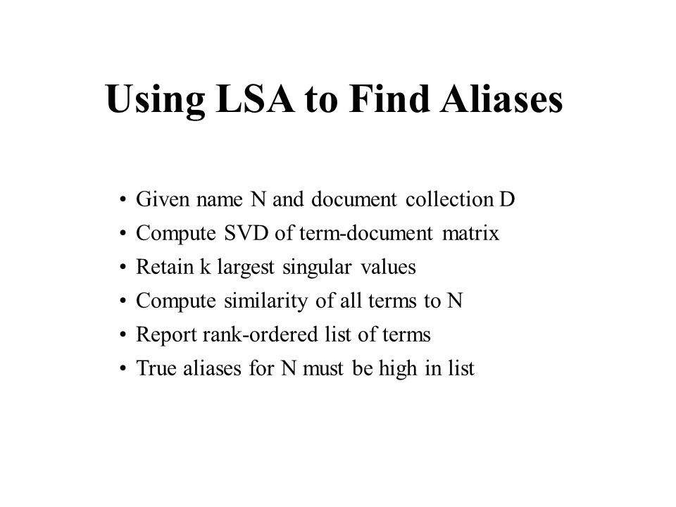 Using LSA to Find Aliases Given name N and document collection D Compute SVD of term-document matrix Retain k largest singular values Compute similarity of all terms to N Report rank-ordered list of terms True aliases for N must be high in list