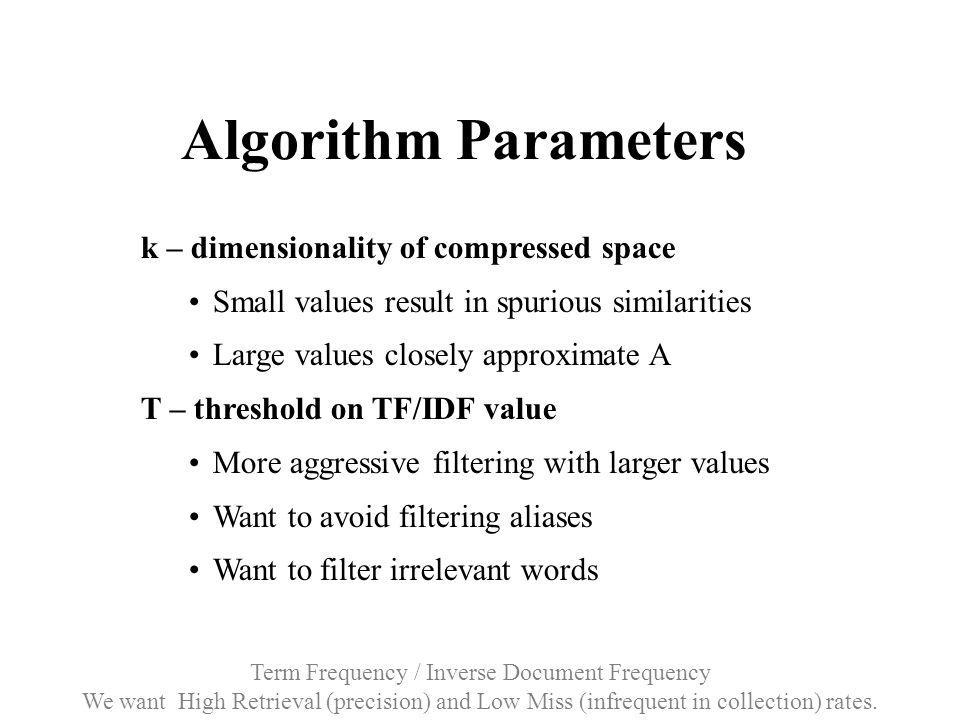 Algorithm Parameters k – dimensionality of compressed space Small values result in spurious similarities Large values closely approximate A T – threshold on TF/IDF value More aggressive filtering with larger values Want to avoid filtering aliases Want to filter irrelevant words Term Frequency / Inverse Document Frequency We want High Retrieval (precision) and Low Miss (infrequent in collection) rates.
