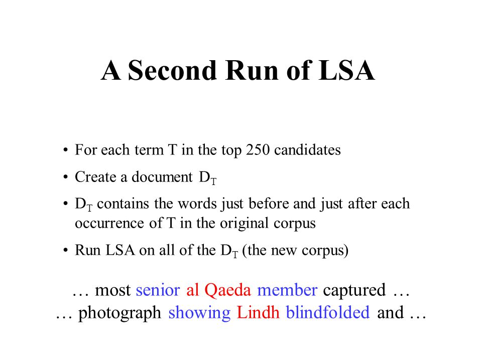 A Second Run of LSA For each term T in the top 250 candidates Create a document D T D T contains the words just before and just after each occurrence of T in the original corpus Run LSA on all of the D T (the new corpus) … most senior al Qaeda member captured … … photograph showing Lindh blindfolded and …