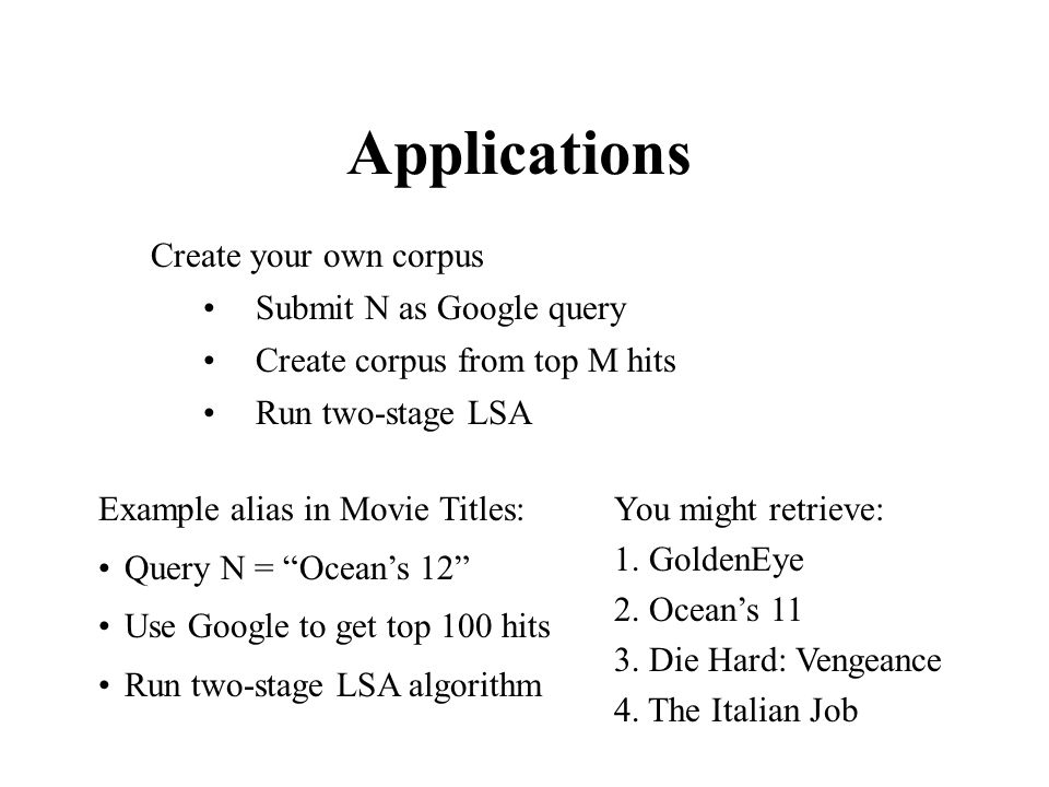 Applications Example alias in Movie Titles: Query N = Ocean's 12 Use Google to get top 100 hits Run two-stage LSA algorithm Create your own corpus Submit N as Google query Create corpus from top M hits Run two-stage LSA You might retrieve: 1.