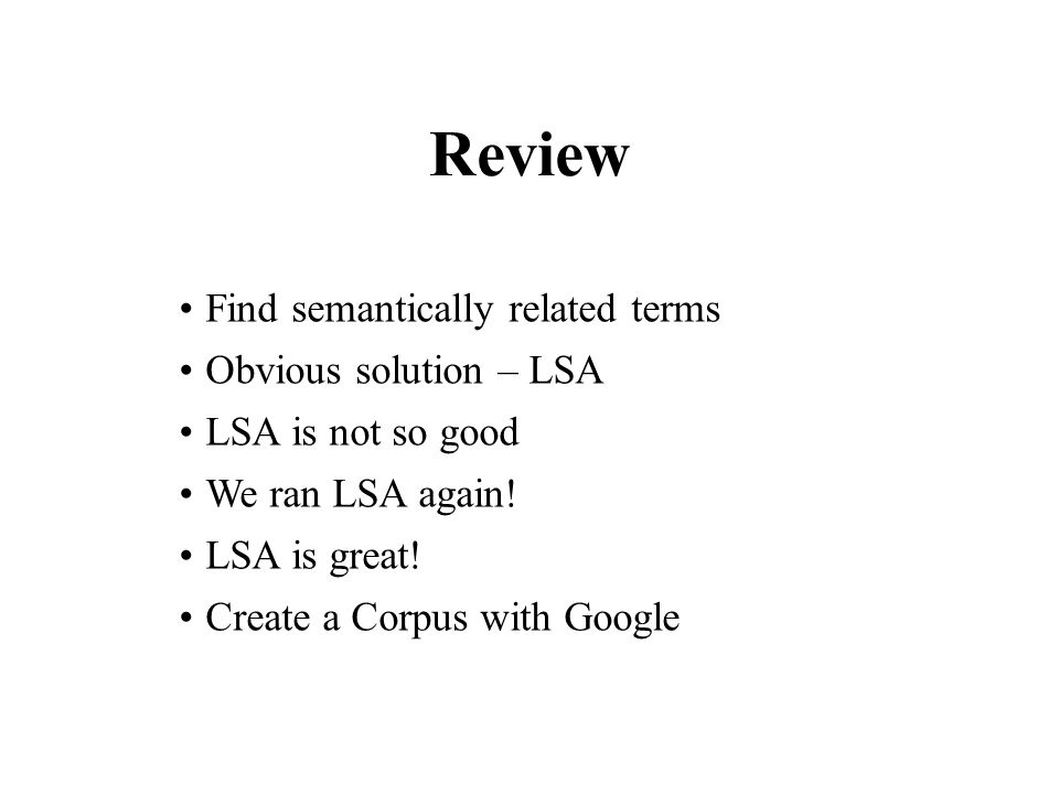 Review Find semantically related terms Obvious solution – LSA LSA is not so good We ran LSA again.