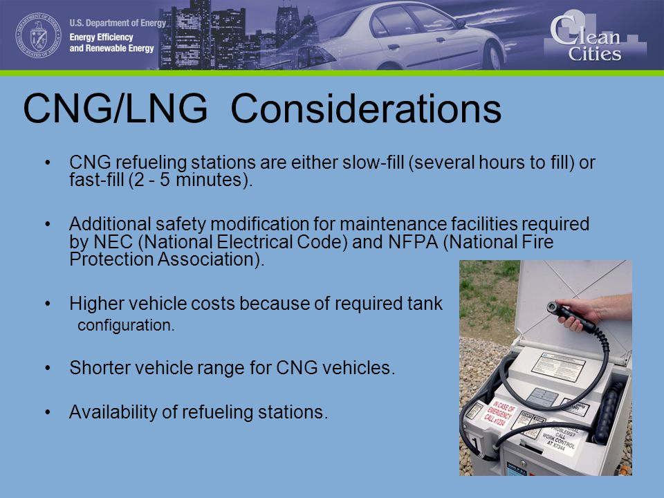 CNG/LNG Considerations CNG refueling stations are either slow-fill (several hours to fill) or fast-fill (2 - 5 minutes). Additional safety modificatio