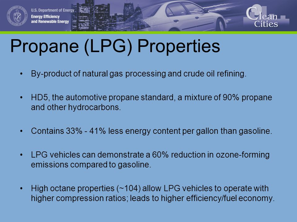 Propane (LPG) Properties By-product of natural gas processing and crude oil refining. HD5, the automotive propane standard, a mixture of 90% propane a